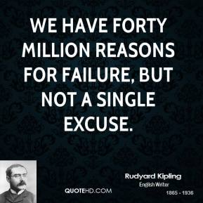 Rudyard Kipling - We have forty million reasons for failure, but not a single excuse.