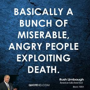 Rush Limbaugh  - basically a bunch of miserable, angry people exploiting death.