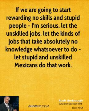 Rush Limbaugh  - If we are going to start rewarding no skills and stupid people - I'm serious, let the unskilled jobs, let the kinds of jobs that take absolutely no knowledge whatsoever to do - let stupid and unskilled Mexicans do that work.
