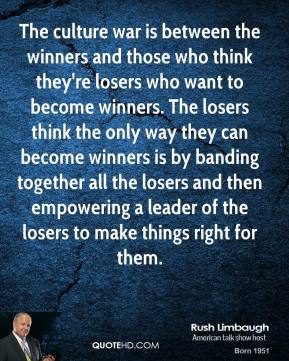 Rush Limbaugh  - The culture war is between the winners and those who think they're losers who want to become winners. The losers think the only way they can become winners is by banding together all the losers and then empowering a leader of the losers to make things right for them.