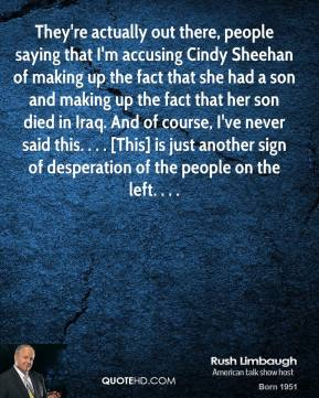 Rush Limbaugh  - They're actually out there, people saying that I'm accusing Cindy Sheehan of making up the fact that she had a son and making up the fact that her son died in Iraq. And of course, I've never said this. . . . [This] is just another sign of desperation of the people on the left. . . .