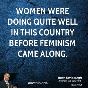 Rush Limbaugh  - Women were doing quite well in this country before feminism came along.