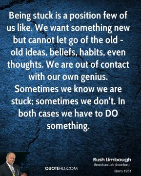 Rush Limbaugh - Being stuck is a position few of us like. We want something new but cannot let go of the old - old ideas, beliefs, habits, even thoughts. We are out of contact with our own genius. Sometimes we know we are stuck; sometimes we don't. In both cases we have to DO something.