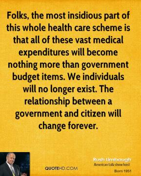 Rush Limbaugh - Folks, the most insidious part of this whole health care scheme is that all of these vast medical expenditures will become nothing more than government budget items. We individuals will no longer exist. The relationship between a government and citizen will change forever.