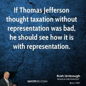 Rush Limbaugh - If Thomas Jefferson thought taxation without representation was bad, he should see how it is with representation.