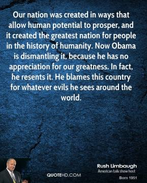 Rush Limbaugh - Our nation was created in ways that allow human potential to prosper, and it created the greatest nation for people in the history of humanity. Now Obama is dismantling it, because he has no appreciation for our greatness. In fact, he resents it. He blames this country for whatever evils he sees around the world.