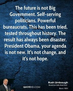 Rush Limbaugh - The future is not Big Government. Self-serving politicians. Powerful bureaucrats. This has been tried, tested throughout history. The result has always been disaster. President Obama, your agenda is not new. It's not change, and it's not hope.