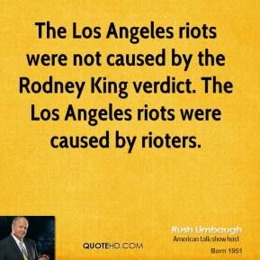 Rush Limbaugh - The Los Angeles riots were not caused by the Rodney King verdict. The Los Angeles riots were caused by rioters.