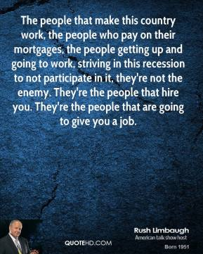 Rush Limbaugh - The people that make this country work, the people who pay on their mortgages, the people getting up and going to work, striving in this recession to not participate in it, they're not the enemy. They're the people that hire you. They're the people that are going to give you a job.