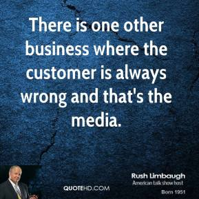 Rush Limbaugh - There is one other business where the customer is always wrong and that's the media.