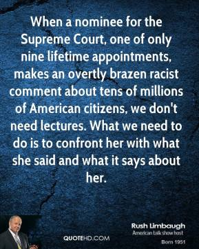 Rush Limbaugh - When a nominee for the Supreme Court, one of only nine lifetime appointments, makes an overtly brazen racist comment about tens of millions of American citizens, we don't need lectures. What we need to do is to confront her with what she said and what it says about her.