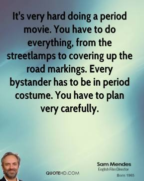 Sam Mendes  - It's very hard doing a period movie. You have to do everything, from the streetlamps to covering up the road markings. Every bystander has to be in period costume. You have to plan very carefully.