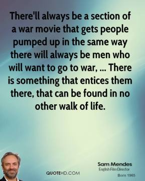 Sam Mendes  - There'll always be a section of a war movie that gets people pumped up in the same way there will always be men who will want to go to war, ... There is something that entices them there, that can be found in no other walk of life.