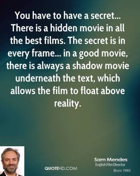 Sam Mendes  - You have to have a secret... There is a hidden movie in all the best films. The secret is in every frame... in a good movie, there is always a shadow movie underneath the text, which allows the film to float above reality.
