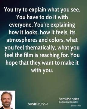 Sam Mendes  - You try to explain what you see. You have to do it with everyone. You're explaining how it looks, how it feels, its atmospheres and colors, what you feel thematically, what you feel the film is reaching for. You hope that they want to make it with you.