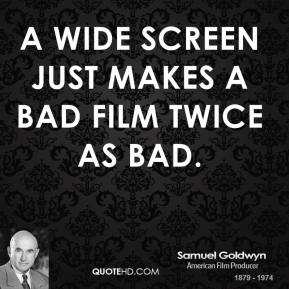 A wide screen just makes a bad film twice as bad.