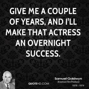 Samuel Goldwyn - Give me a couple of years, and I'll make that actress an overnight success.