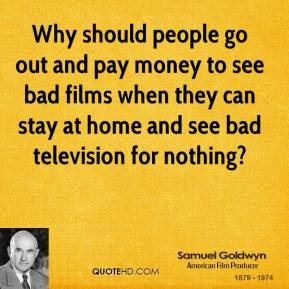 Why should people go out and pay money to see bad films when they can stay at home and see bad television for nothing?