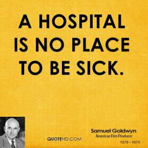 A Hospital is no place to be sick.