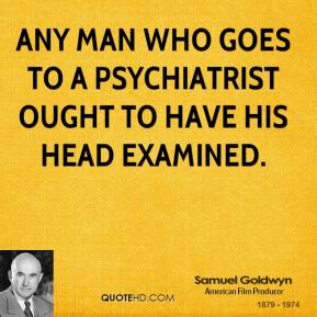 Any man who goes to a psychiatrist ought to have his head examined.