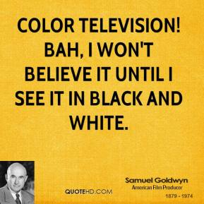 Samuel Goldwyn - Color television! Bah, I won't believe it until I see it in black and white.