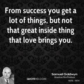 From success you get a lot of things, but not that great inside thing that love brings you.