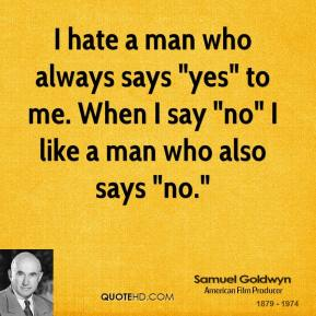 "I hate a man who always says ""yes"" to me. When I say ""no"" I like a man who also says ""no."""
