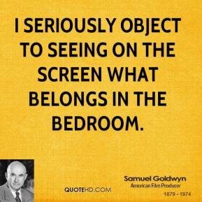 Samuel Goldwyn - I seriously object to seeing on the screen what belongs in the bedroom.