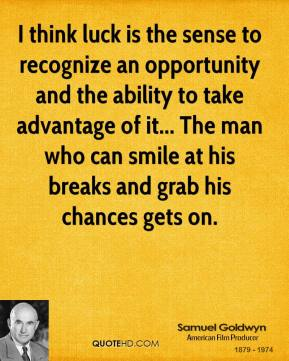 I think luck is the sense to recognize an opportunity and the ability to take advantage of it... The man who can smile at his breaks and grab his chances gets on.
