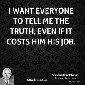 I want everyone to tell me the truth, even if it costs him his job.
