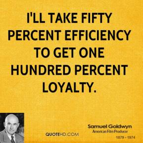 I'll take fifty percent efficiency to get one hundred percent loyalty.
