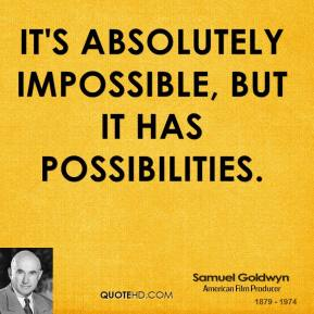 It's absolutely impossible, but it has possibilities.
