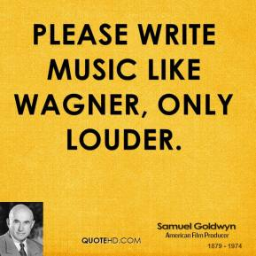 Please write music like Wagner, only louder.