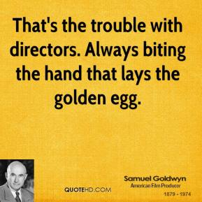 Samuel Goldwyn - That's the trouble with directors. Always biting the hand that lays the golden egg.