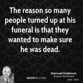The reason so many people turned up at his funeral is that they wanted to make sure he was dead.