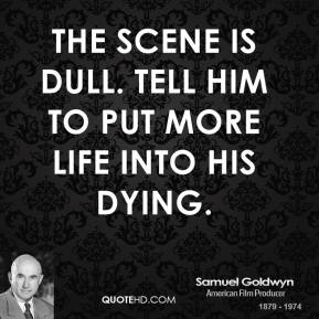 The scene is dull. Tell him to put more life into his dying.