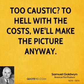 Samuel Goldwyn - Too caustic? To hell with the costs, we'll make the picture anyway.