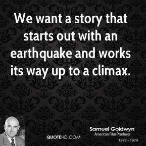 Samuel Goldwyn - We want a story that starts out with an earthquake and works its way up to a climax.
