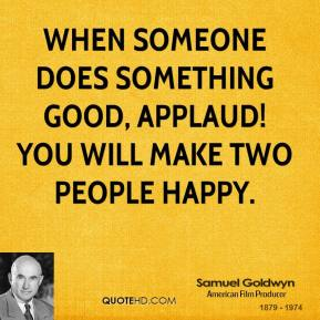 Samuel Goldwyn - When someone does something good, applaud! You will make two people happy.