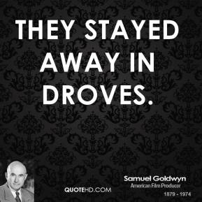 Samuel Goldwyn  - They stayed away in droves.
