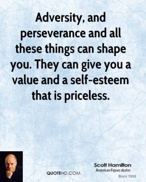 Scott Hamilton - Adversity, and perseverance and all these things can shape you. They can give you a value and a self-esteem that is priceless.
