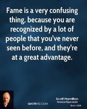 Scott Hamilton - Fame is a very confusing thing, because you are recognized by a lot of people that you've never seen before, and they're at a great advantage.