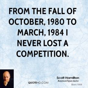 Scott Hamilton - From the fall of October, 1980 to March, 1984 I never lost a competition.