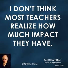 I don't think most teachers realize how much impact they have.