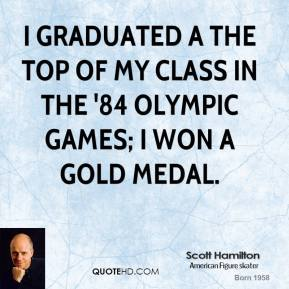 Scott Hamilton - I graduated a the top of my class in the '84 Olympic Games; I won a gold medal.