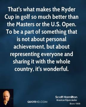 Scott Hamilton - That's what makes the Ryder Cup in golf so much better than the Masters or the U.S. Open. To be a part of something that is not about personal achievement, but about representing everyone and sharing it with the whole country, it's wonderful.