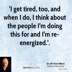 'I get tired, too, and when I do, I think about the people I'm doing this for and I'm re-energized.'.