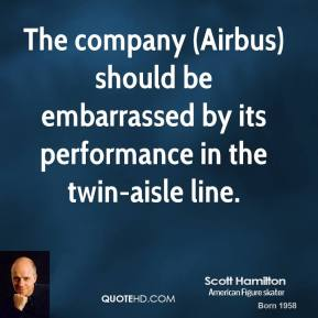Scott Hamilton  - The company (Airbus) should be embarrassed by its performance in the twin-aisle line.