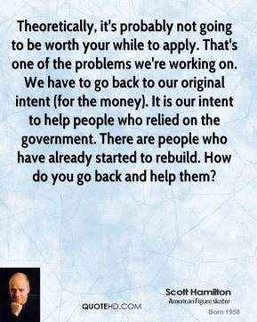 Scott Hamilton  - Theoretically, it's probably not going to be worth your while to apply. That's one of the problems we're working on. We have to go back to our original intent (for the money). It is our intent to help people who relied on the government. There are people who have already started to rebuild. How do you go back and help them?