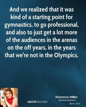 And we realized that it was kind of a starting point for gymnastics, to go professional, and also to just get a lot more of the audiences in the arenas on the off years, in the years that we're not in the Olympics.